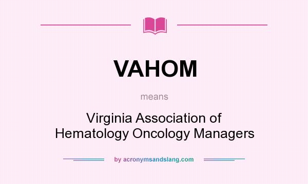What does VAHOM mean? It stands for Virginia Association of Hematology Oncology Managers