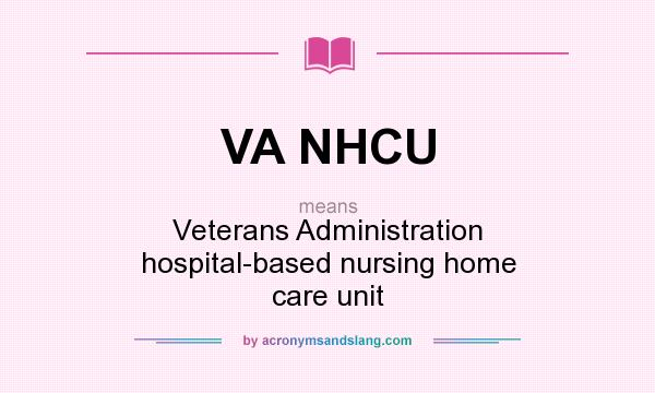 What does VA NHCU mean? It stands for Veterans Administration hospital-based nursing home care unit
