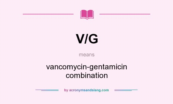 What does V/G mean? It stands for vancomycin-gentamicin combination