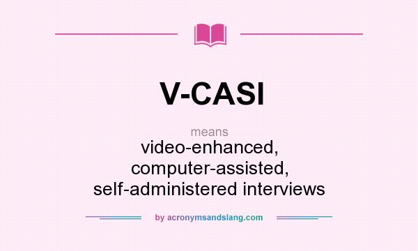 What does V-CASI mean? It stands for video-enhanced, computer-assisted, self-administered interviews