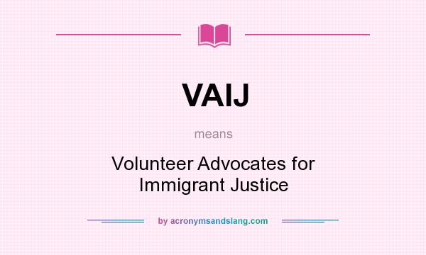 What does VAIJ mean? It stands for Volunteer Advocates for Immigrant Justice