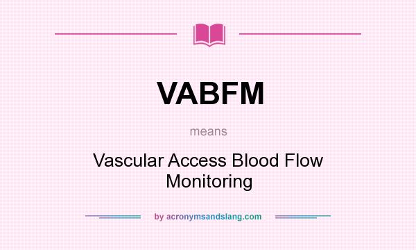 What does VABFM mean? It stands for Vascular Access Blood Flow Monitoring