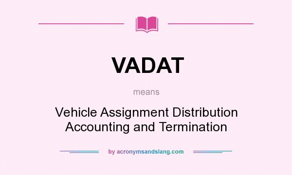 What does VADAT mean? It stands for Vehicle Assignment Distribution Accounting and Termination
