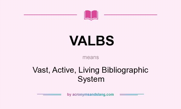 What does VALBS mean? It stands for Vast, Active, Living Bibliographic System