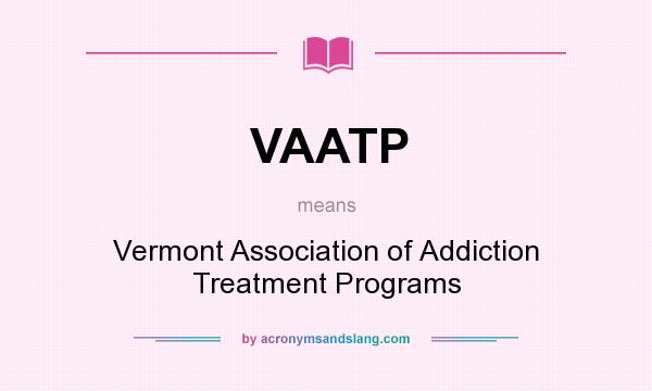 What does VAATP mean? It stands for Vermont Association of Addiction Treatment Programs