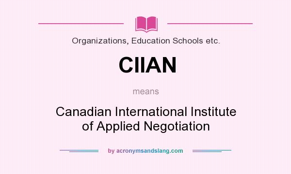 What does CIIAN mean? It stands for Canadian International Institute of Applied Negotiation