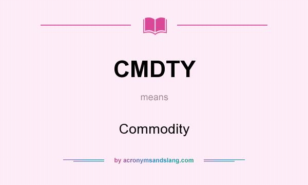 What does CMDTY mean? It stands for Commodity