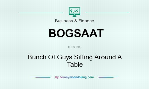 What does BOGSAAT mean? It stands for Bunch Of Guys Sitting Around A Table