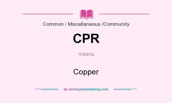 What does CPR mean? It stands for Copper