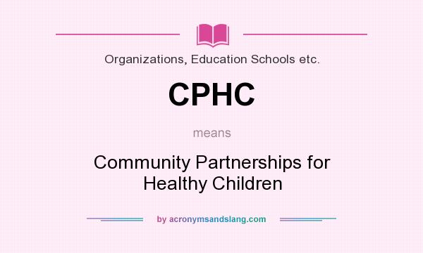What does CPHC mean? It stands for Community Partnerships for Healthy Children