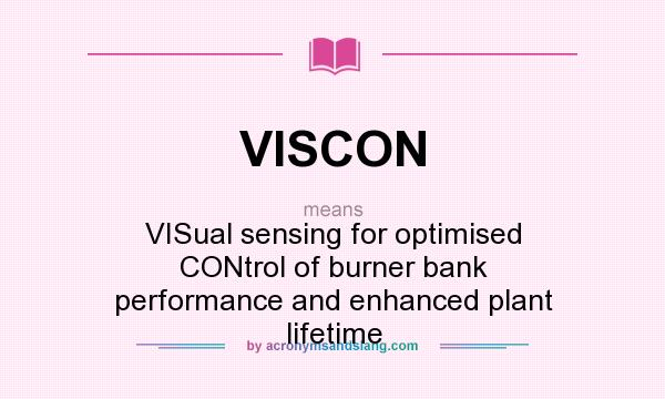 Definition Of VISCON   VISCON Stands For VISual Sensing For Optimised  CONtrol Of Burner Bank Performance And Enhanced Plant Lifetime.