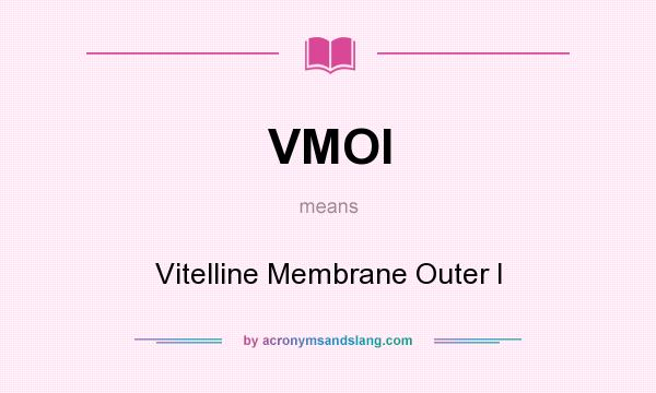 What does VMOI mean? It stands for Vitelline Membrane Outer I