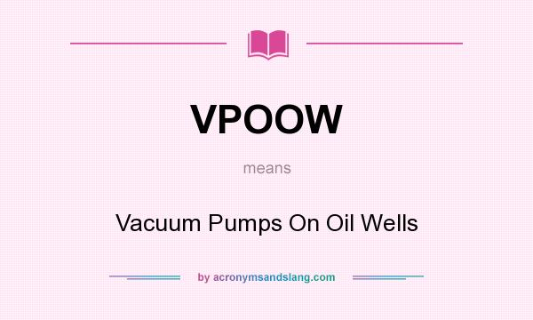 What does VPOOW mean? It stands for Vacuum Pumps On Oil Wells