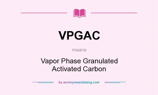 What does VPGAC mean? It stands for Vapor Phase Granulated Activated Carbon