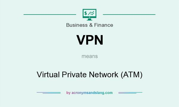 What does VPN mean? It stands for Virtual Private Network (ATM)