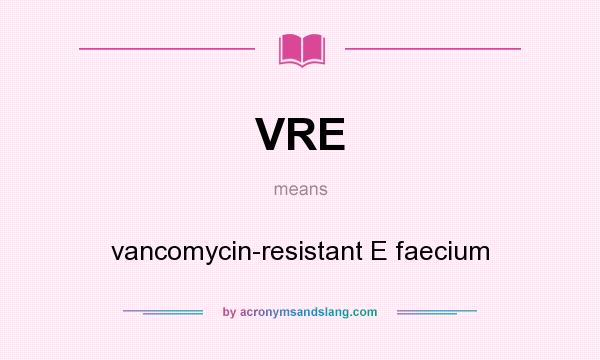 What does VRE mean? It stands for vancomycin-resistant E faecium