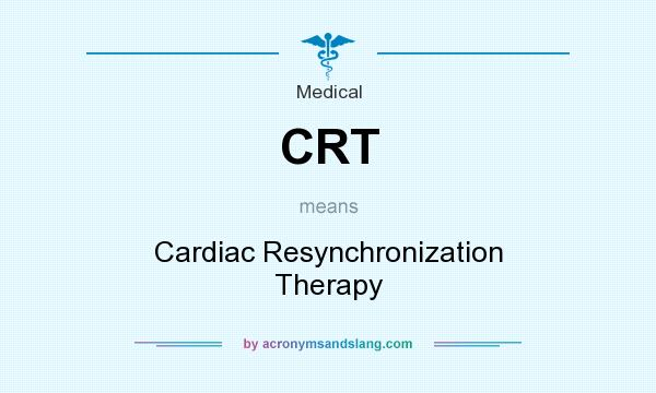 What does CRT mean? It stands for Cardiac Resynchronization Therapy