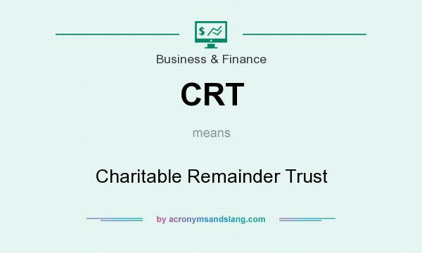 What does CRT mean? It stands for Charitable Remainder Trust