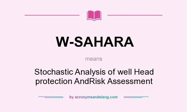 What does W-SAHARA mean? It stands for Stochastic Analysis of well Head protection AndRisk Assessment