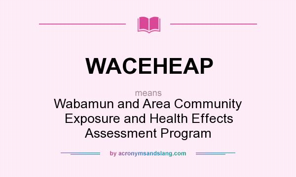 What does WACEHEAP mean? It stands for Wabamun and Area Community Exposure and Health Effects Assessment Program