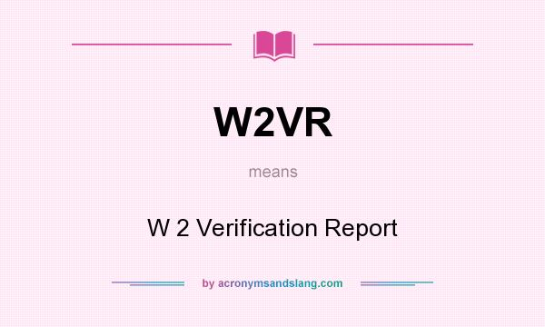 What does W2VR mean? It stands for W 2 Verification Report