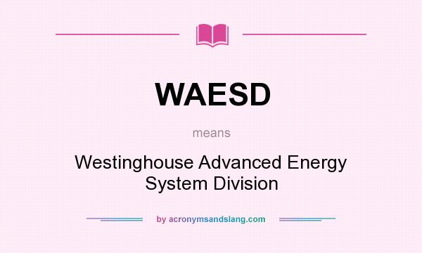 What does WAESD mean? It stands for Westinghouse Advanced Energy System Division