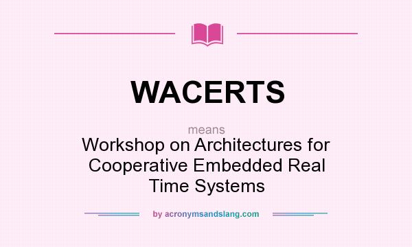 What does WACERTS mean? It stands for Workshop on Architectures for Cooperative Embedded Real Time Systems
