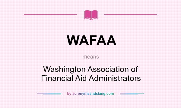 What does WAFAA mean? It stands for Washington Association of Financial Aid Administrators