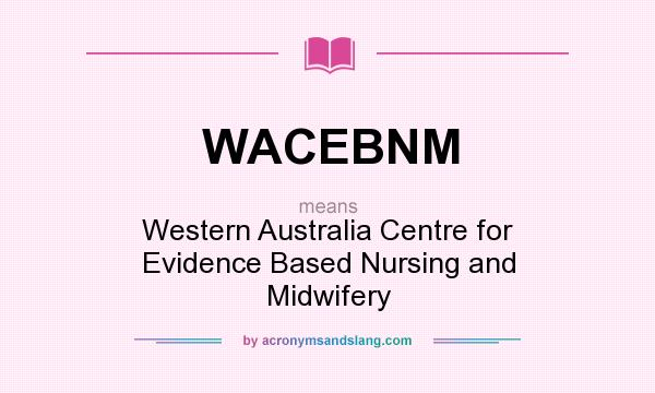 What does WACEBNM mean? It stands for Western Australia Centre for Evidence Based Nursing and Midwifery