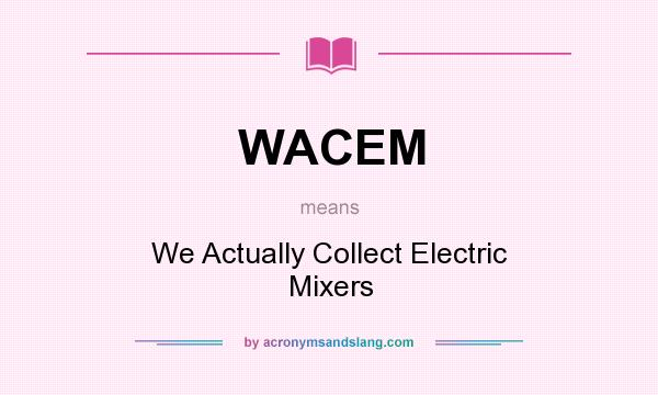 What does WACEM mean? It stands for We Actually Collect Electric Mixers