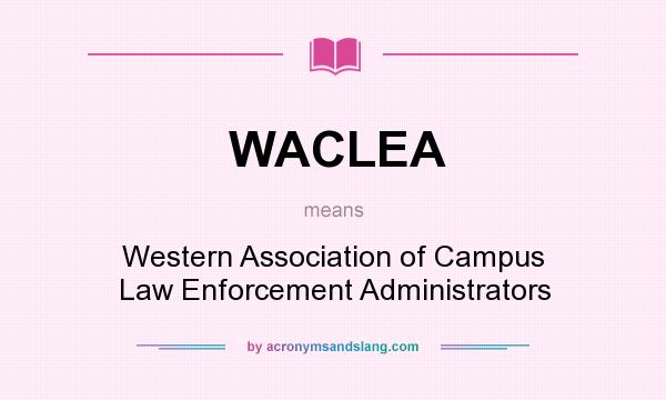 What does WACLEA mean? It stands for Western Association of Campus Law Enforcement Administrators