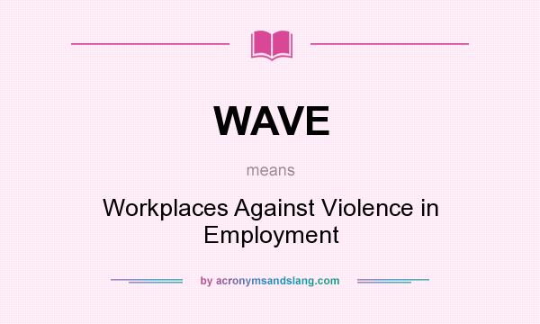What does WAVE mean? It stands for Workplaces Against Violence in Employment