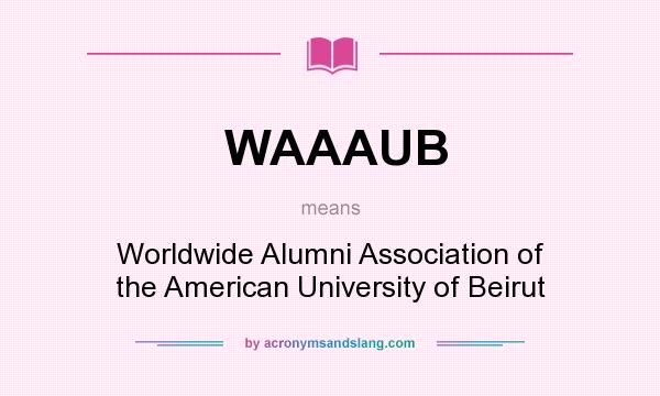 What does WAAAUB mean? It stands for Worldwide Alumni Association of the American University of Beirut