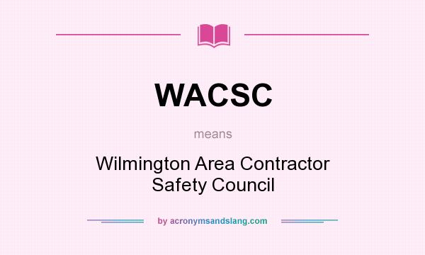 What does WACSC mean? It stands for Wilmington Area Contractor Safety Council