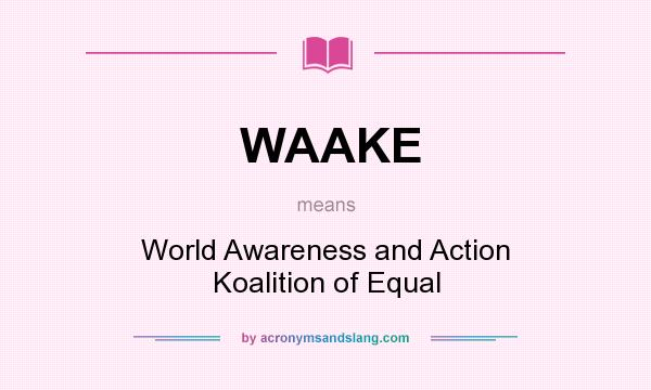 What does WAAKE mean? It stands for World Awareness and Action Koalition of Equal
