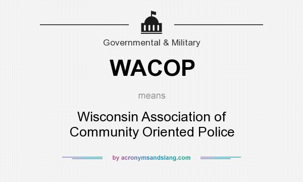 What does WACOP mean? It stands for Wisconsin Association of Community Oriented Police