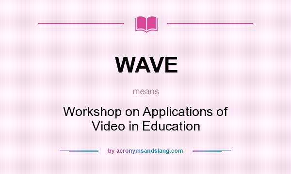 What does WAVE mean? It stands for Workshop on Applications of Video in Education