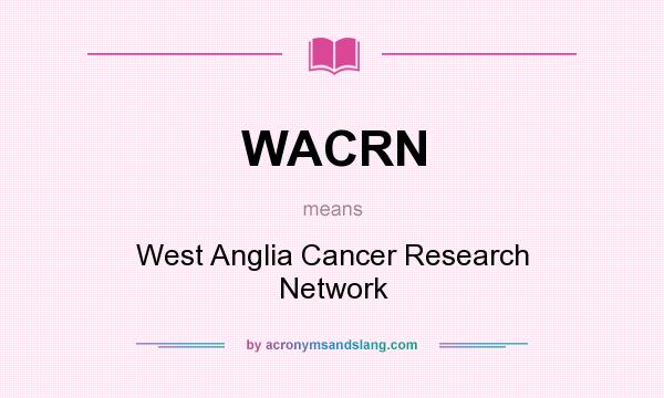 What does WACRN mean? It stands for West Anglia Cancer Research Network