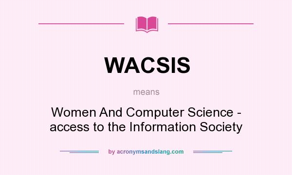 What does WACSIS mean? It stands for Women And Computer Science - access to the Information Society