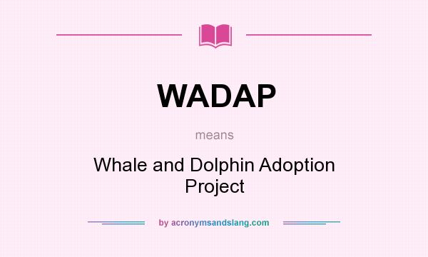 What does WADAP mean? It stands for Whale and Dolphin Adoption Project