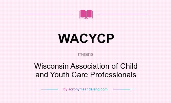 What does WACYCP mean? It stands for Wisconsin Association of Child and Youth Care Professionals