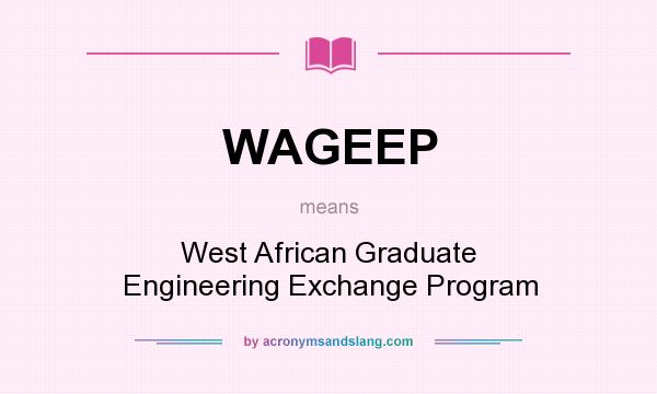 What does WAGEEP mean? It stands for West African Graduate Engineering Exchange Program
