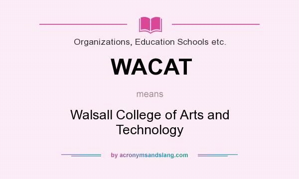 What does WACAT mean? It stands for Walsall College of Arts and Technology