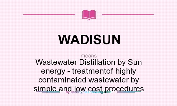 What does WADISUN mean? It stands for Wastewater Distillation by Sun energy - treatmentof highly contaminated wastewater by simple and low cost procedures