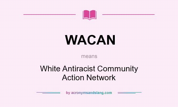 What does WACAN mean? It stands for White Antiracist Community Action Network