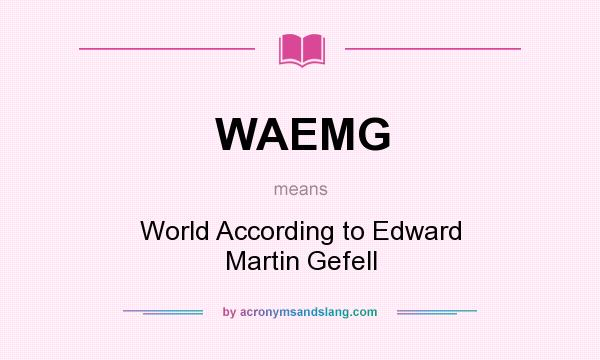 What does WAEMG mean? It stands for World According to Edward Martin Gefell