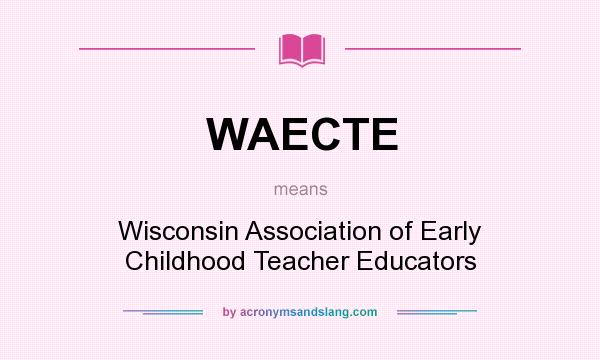 What does WAECTE mean? It stands for Wisconsin Association of Early Childhood Teacher Educators