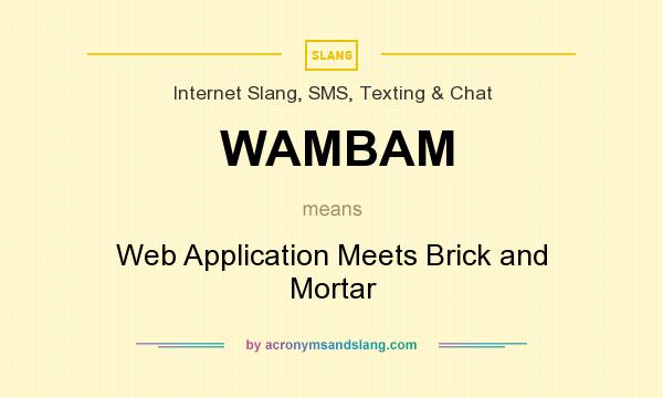 What does WAMBAM mean? It stands for Web Application Meets Brick and Mortar