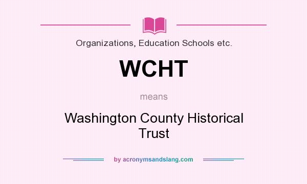 What does WCHT mean? It stands for Washington County Historical Trust