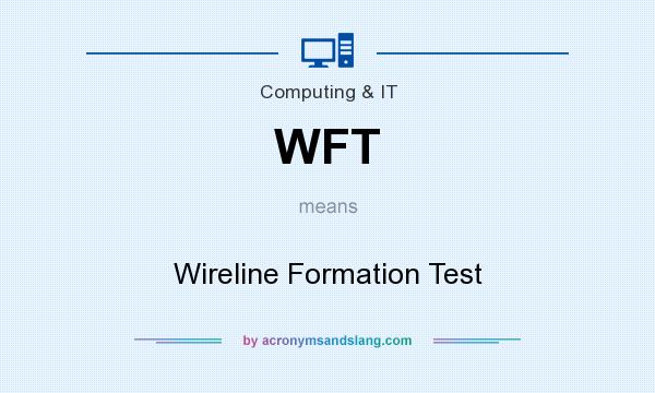 What does WFT mean? It stands for Wireline Formation Test